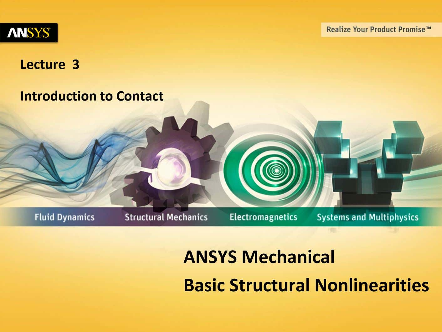Lecture 3 Introduction to Contact ANSYS Mechanical Basic Structural Nonlinearities 1 © 2011 ANSYS, Inc.