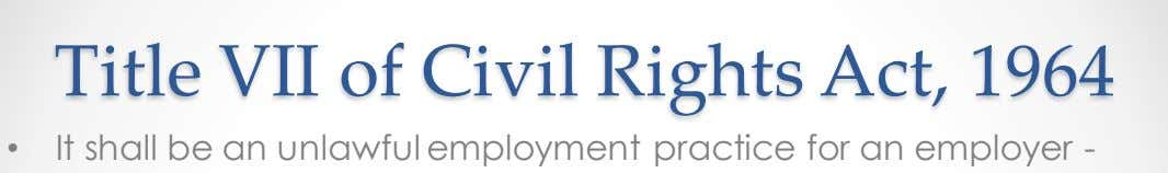 Title VII of Civil Rights Act, 1964 • It shall be an unlawful employment practice