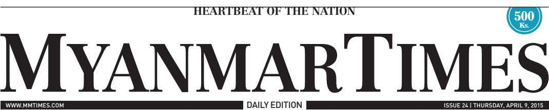 Heartbeat of tHe nation 500 Ks. www.mmtimes.com DAiLY eDitioN issUe 24 | thUrsDAY, ApriL 9, 2015