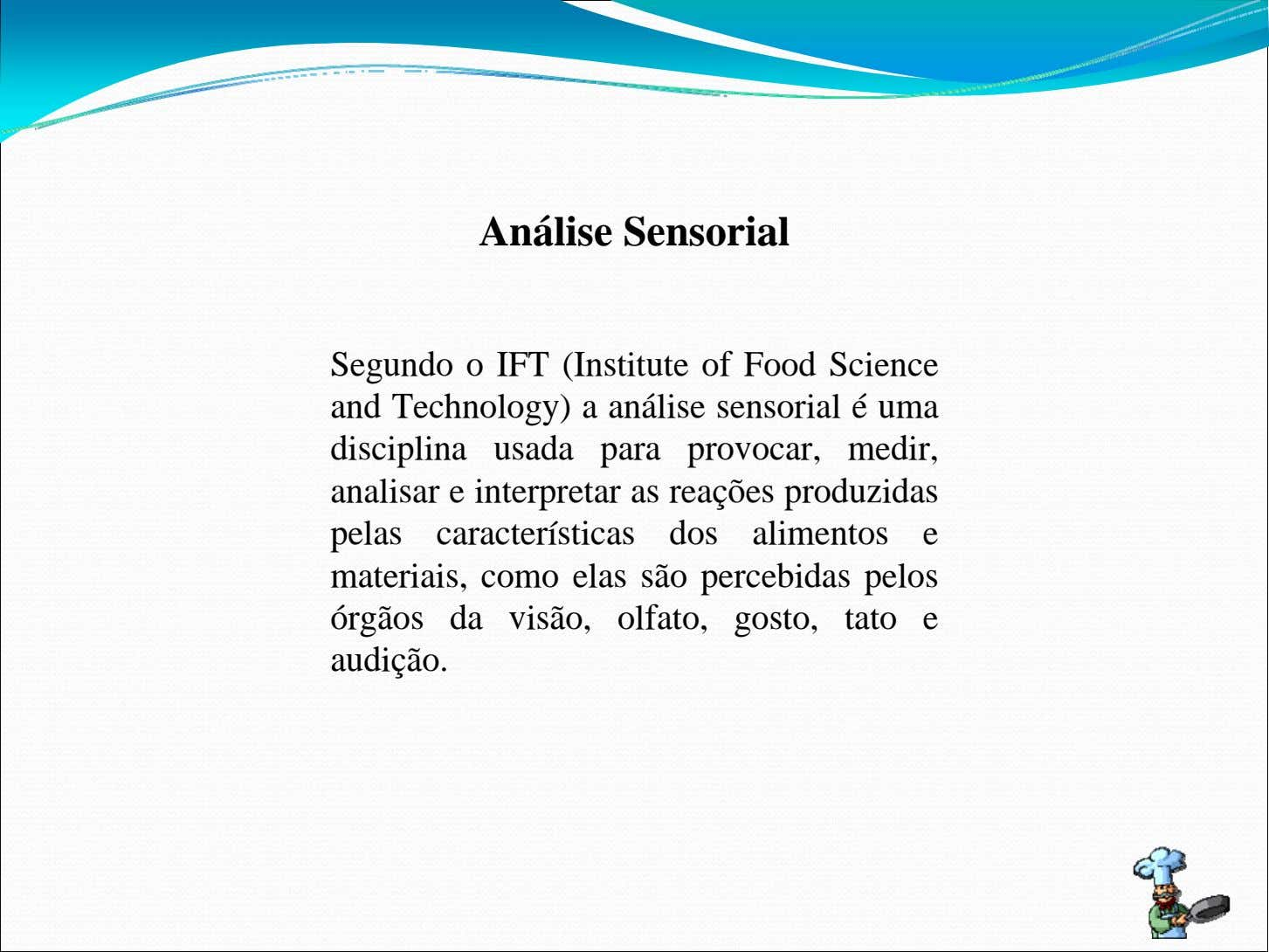 Análise Sensorial Segundo o IFT (Institute of Food Science and Technology) a análise sensorial é