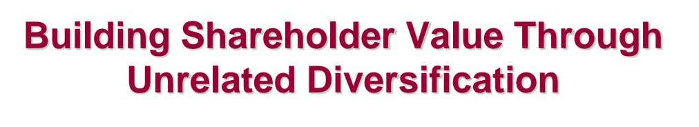 Building Shareholder Value Through Unrelated Diversification