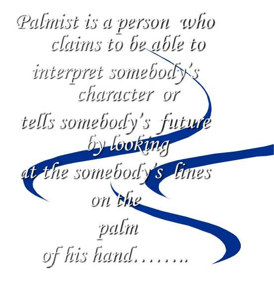 Palmist is a person who claims to be able to interpret somebody's character or tells somebody's