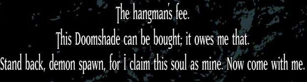 The hangman's fee. This Doomshade can be bought; it owes me that. Stand back, demon