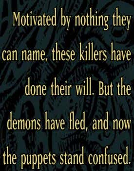 Motivated by nothing they can name, these killers have done their will. But the demons