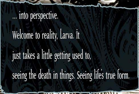 … into perspective. Welcome to reality, Larva. It just takes a little getting used to,