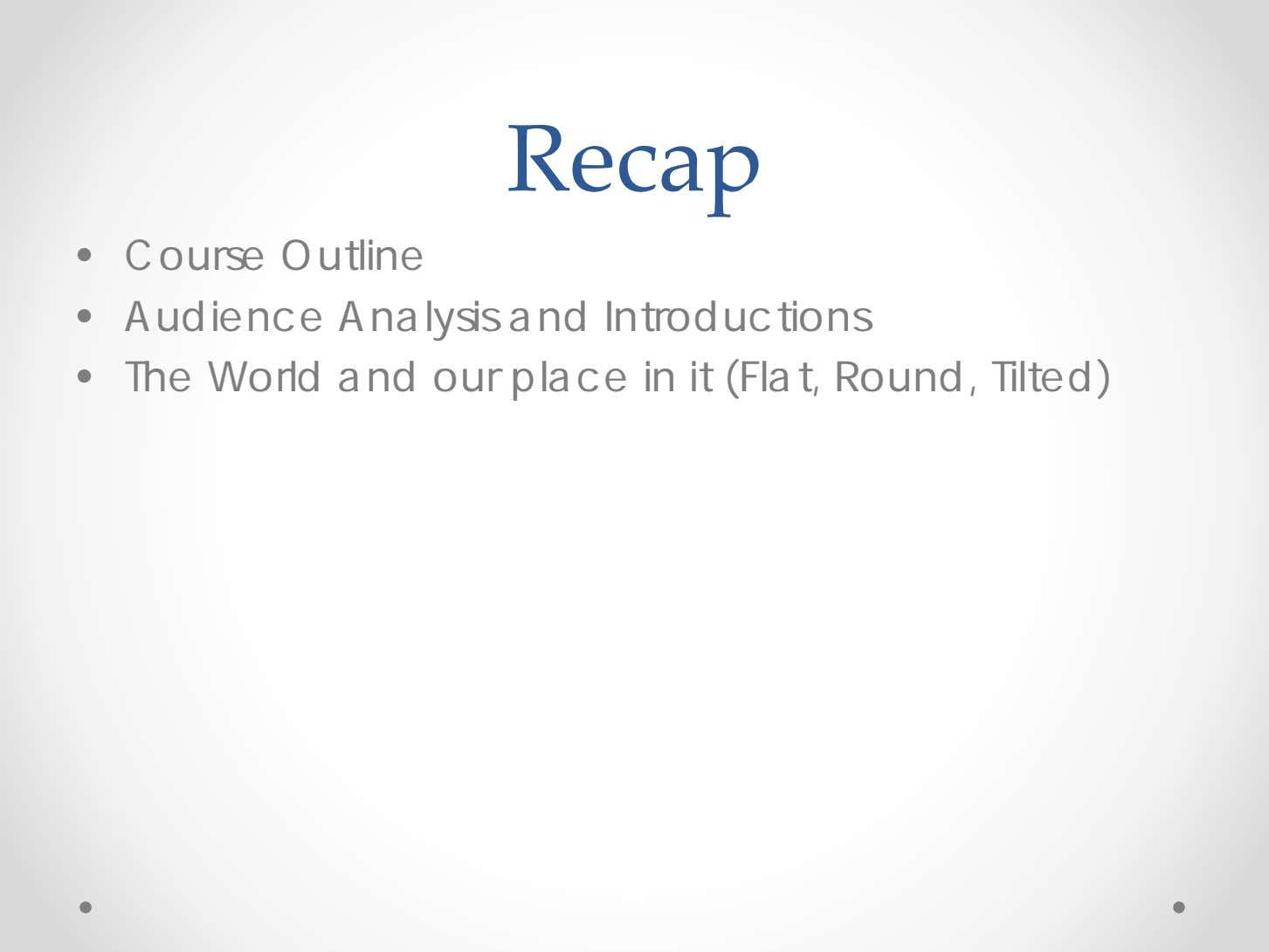 Recap • Course Outline • Audience Analysis and Introductions • The World and our place
