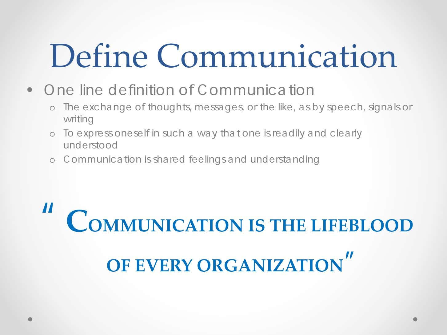 Define Communication • One line definition of Communication o The exchange of thoughts, messages, or