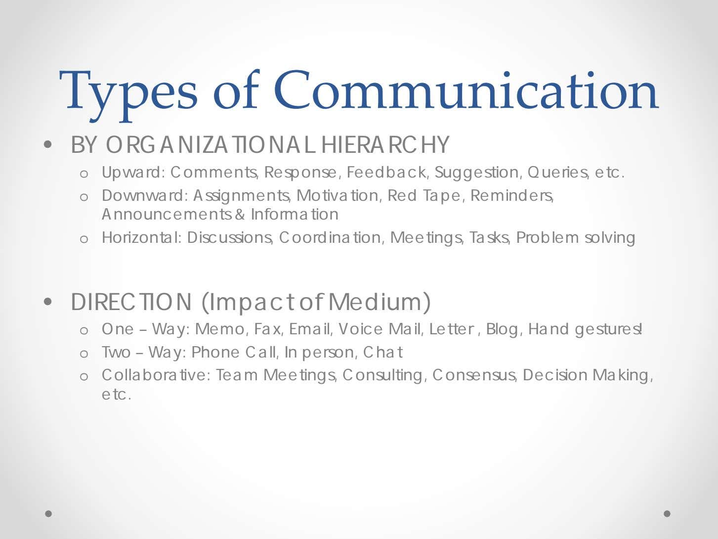 Types of Communication • BY ORGANIZATIONAL HIERARCHY o Upward: Comments, Response, Feedback, Suggestion, Queries,