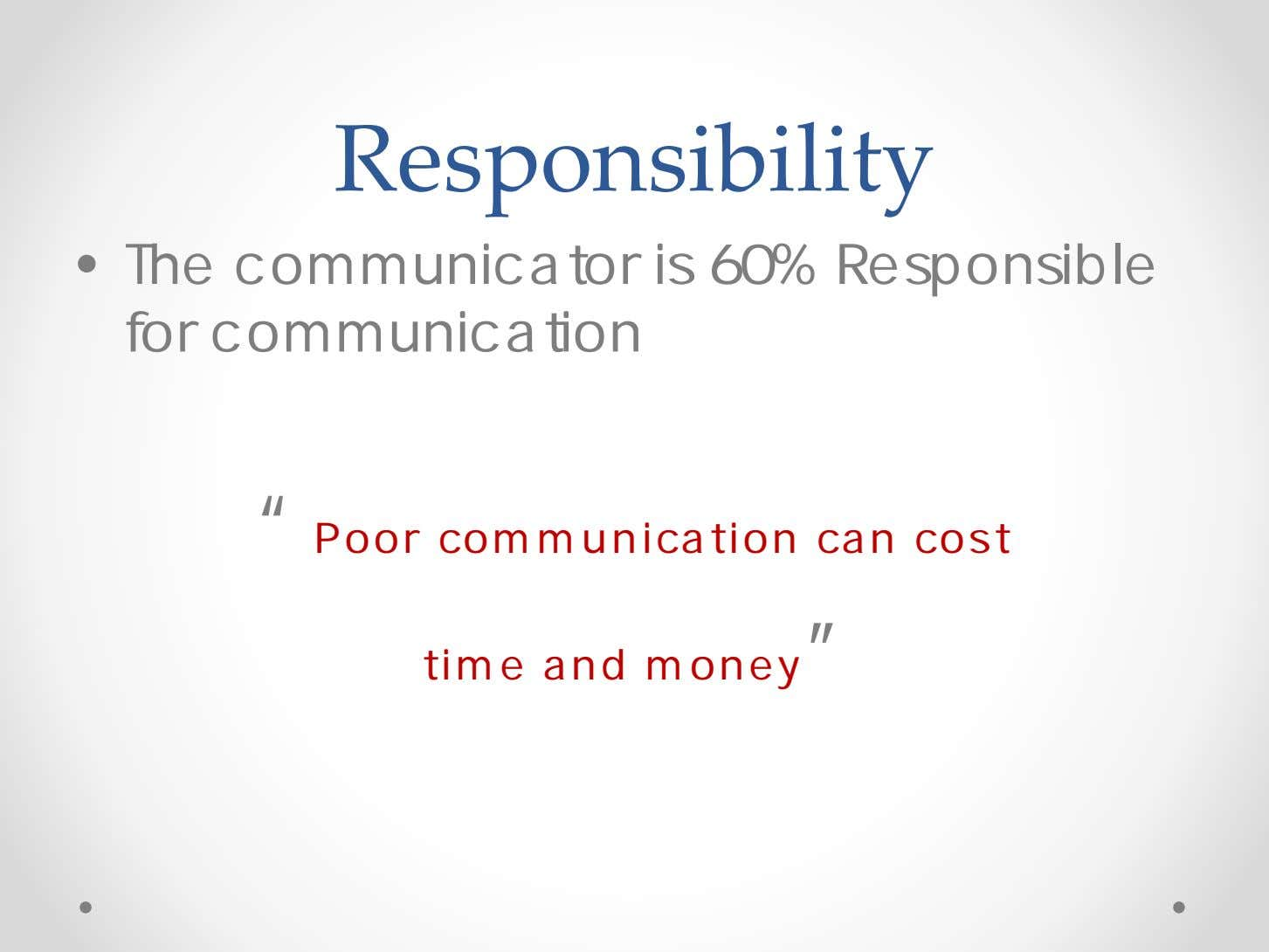 "Responsibility • The communicator is 60% Responsible for communication "" Poor communication can cost time"