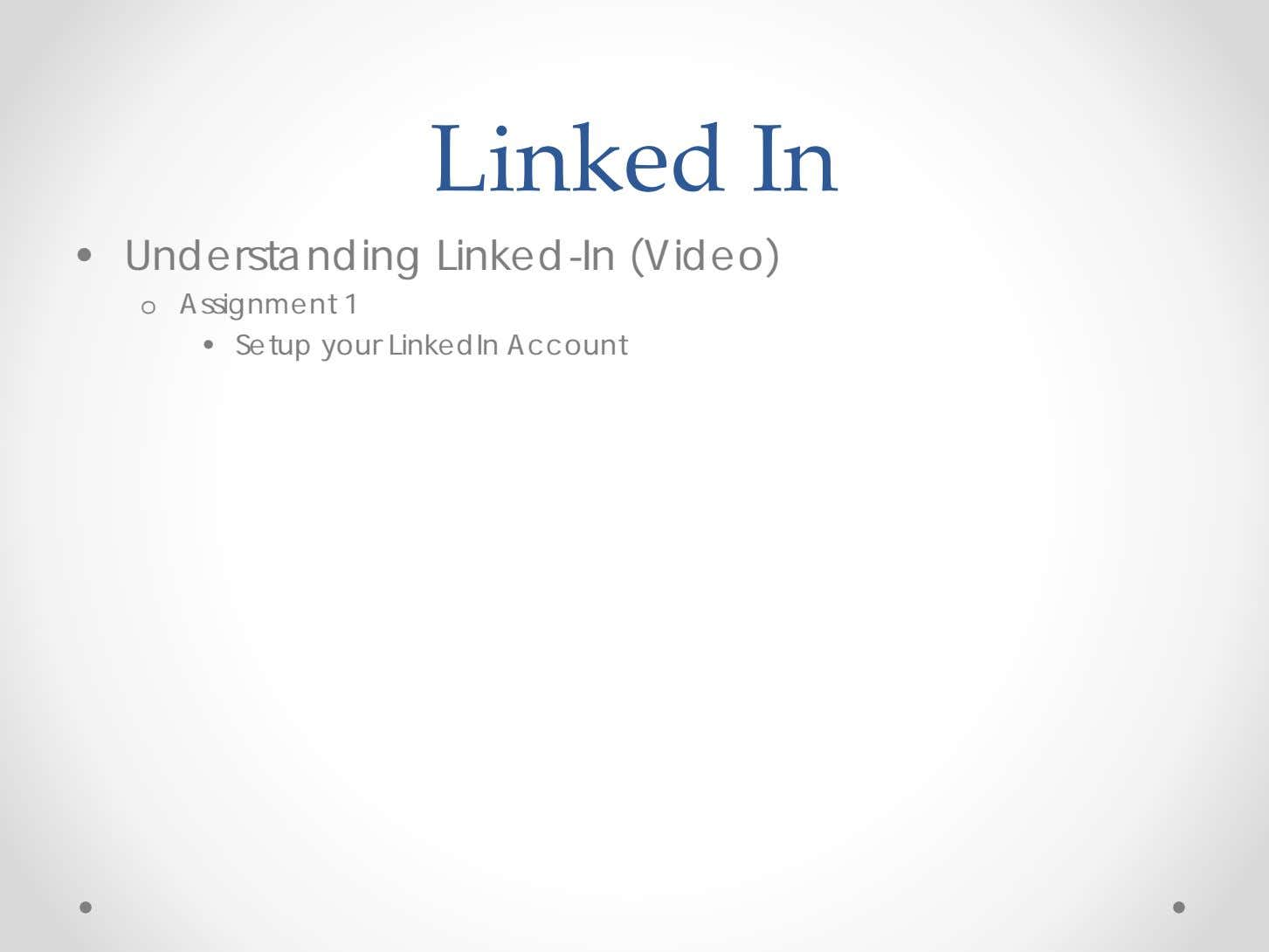 Linked In • Understanding Linked-In (Video) o Assignment 1 • Setup your LinkedIn Account