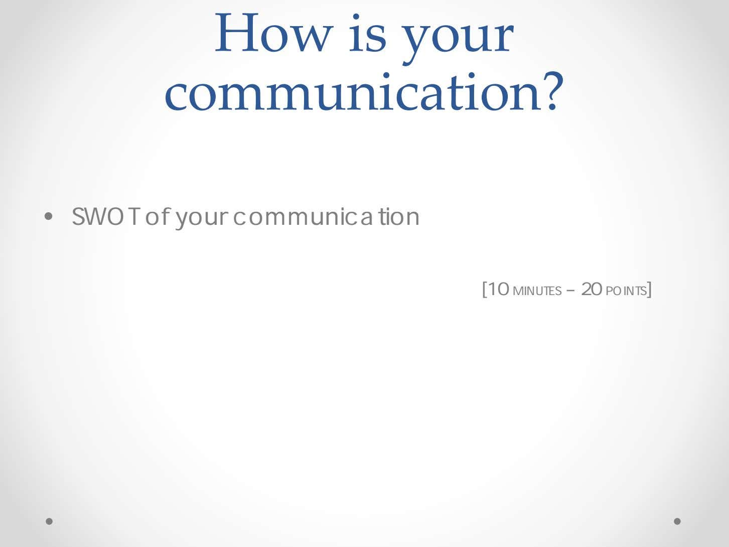 How is your communication? • SWOT of your communication [10 MINUTES – 20 POINTS]