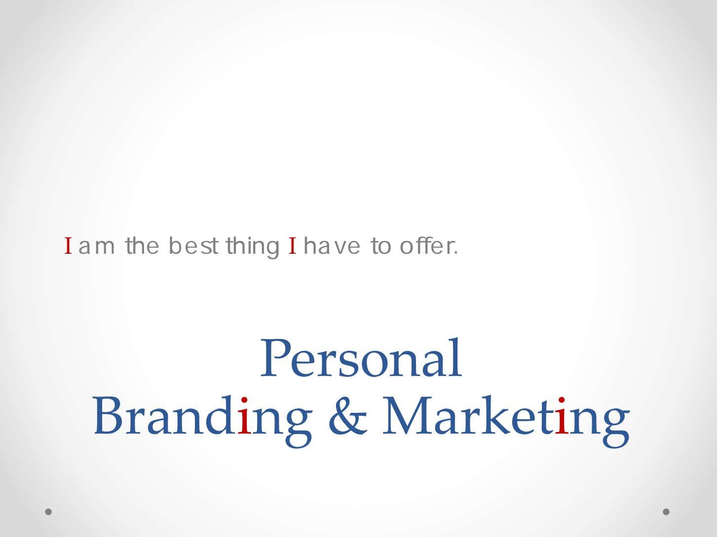 I am the best thing I have to offer. Personal Brandi ng & Market i