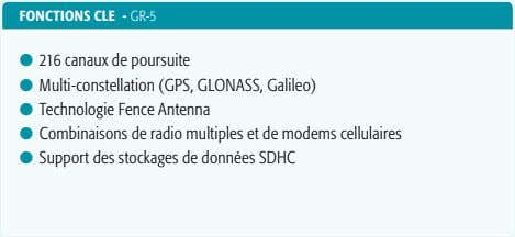 FONCTIONs CLE - GR-5 l 216 canaux de poursuite l Multi-constellation (GPS, GLONASS, Galileo) l
