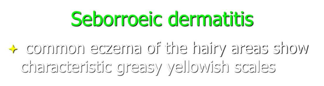 Seborroeic dermatitis  common eczema of the hairy areas show characteristic greasy yellowish scales