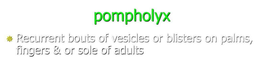 pompholyx  Recurrent bouts of vesicles or blisters on palms, fingers & or sole of adults
