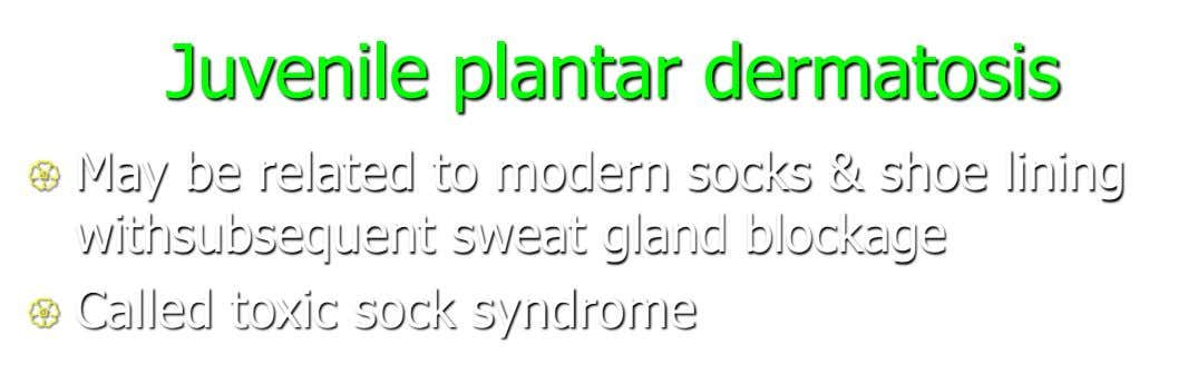 Juvenile plantar dermatosis  May be related to modern socks & shoe lining withsubsequent sweat gland