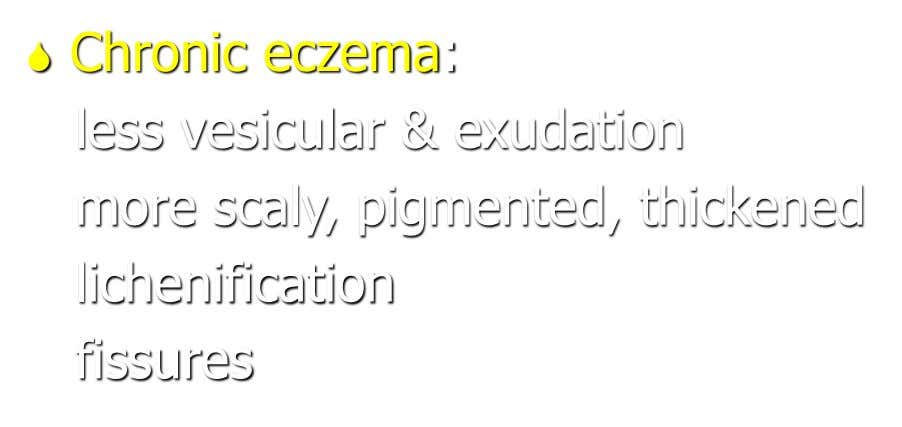  Chronic eczema: less vesicular & exudation more scaly, pigmented, thickened lichenification fissures