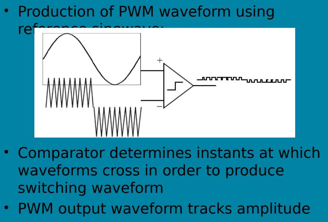 • Production of PWM waveform using reference sinewave: • Comparator determines instants at which waveforms cross