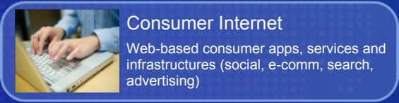 Consumer Internet Web-based consumer apps, services and infrastructures (social, e-comm, search, advertising)