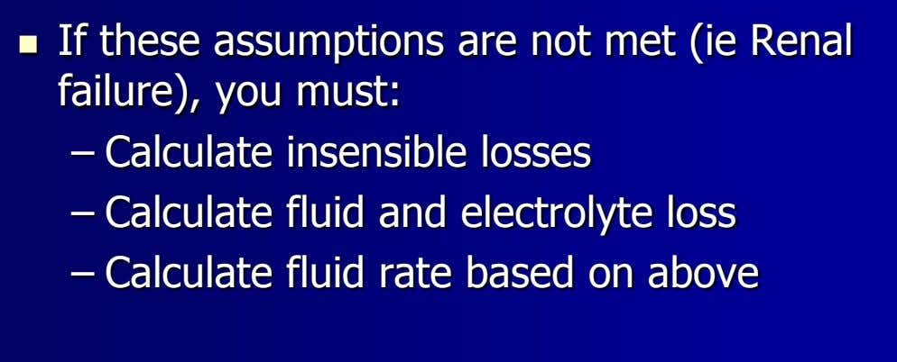  If these assumptions are not met (ie Renal failure), you must: – Calculate insensible