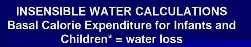 INSENSIBLE WATER CALCULATIONS Basal Calorie Expenditure for Infants and Children* = water loss