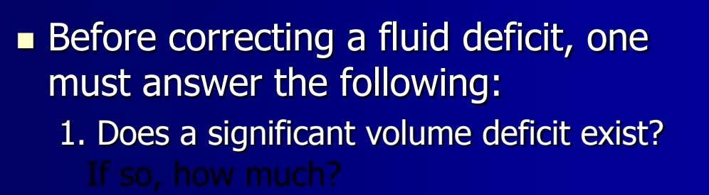  Before correcting a fluid deficit, one must answer the following: 1. Does a significant