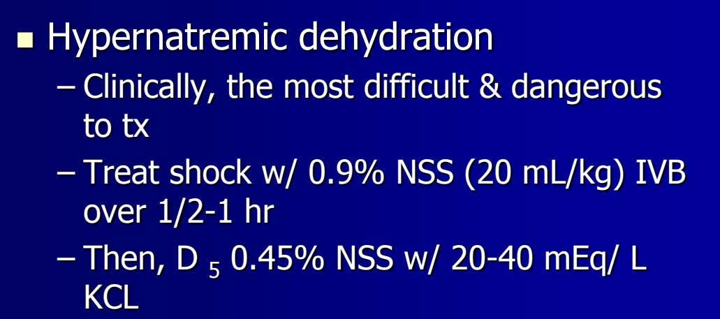  Hypernatremic dehydration – Clinically, the most difficult & dangerous to tx – Treat shock