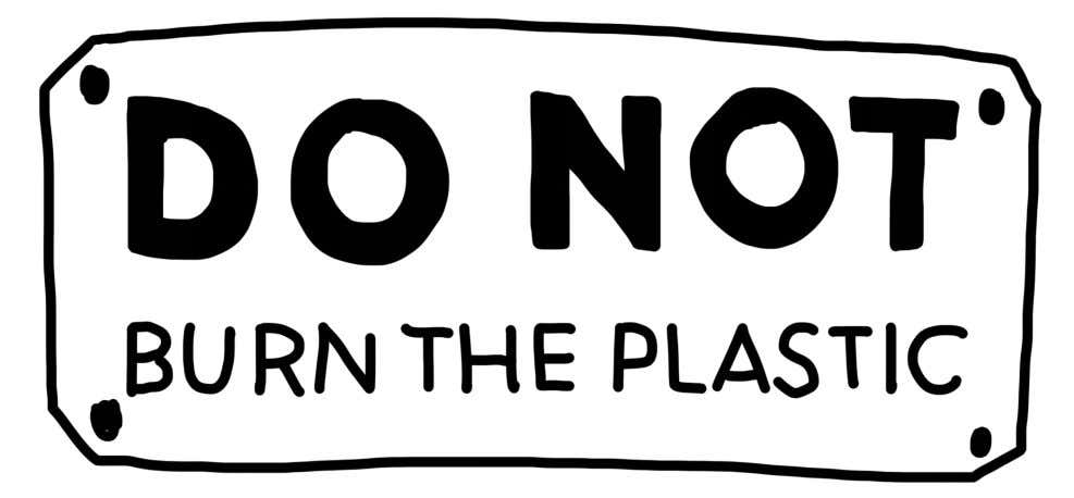 4. Do not burn plastic This might seem obvious for some but worth repeating. Plastic