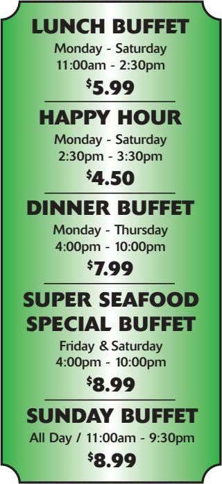LUNCH BUFFET Monday - Saturday 11:00am - 2:30pm $ 5.99 HAPPY HOUR Monday - Saturday