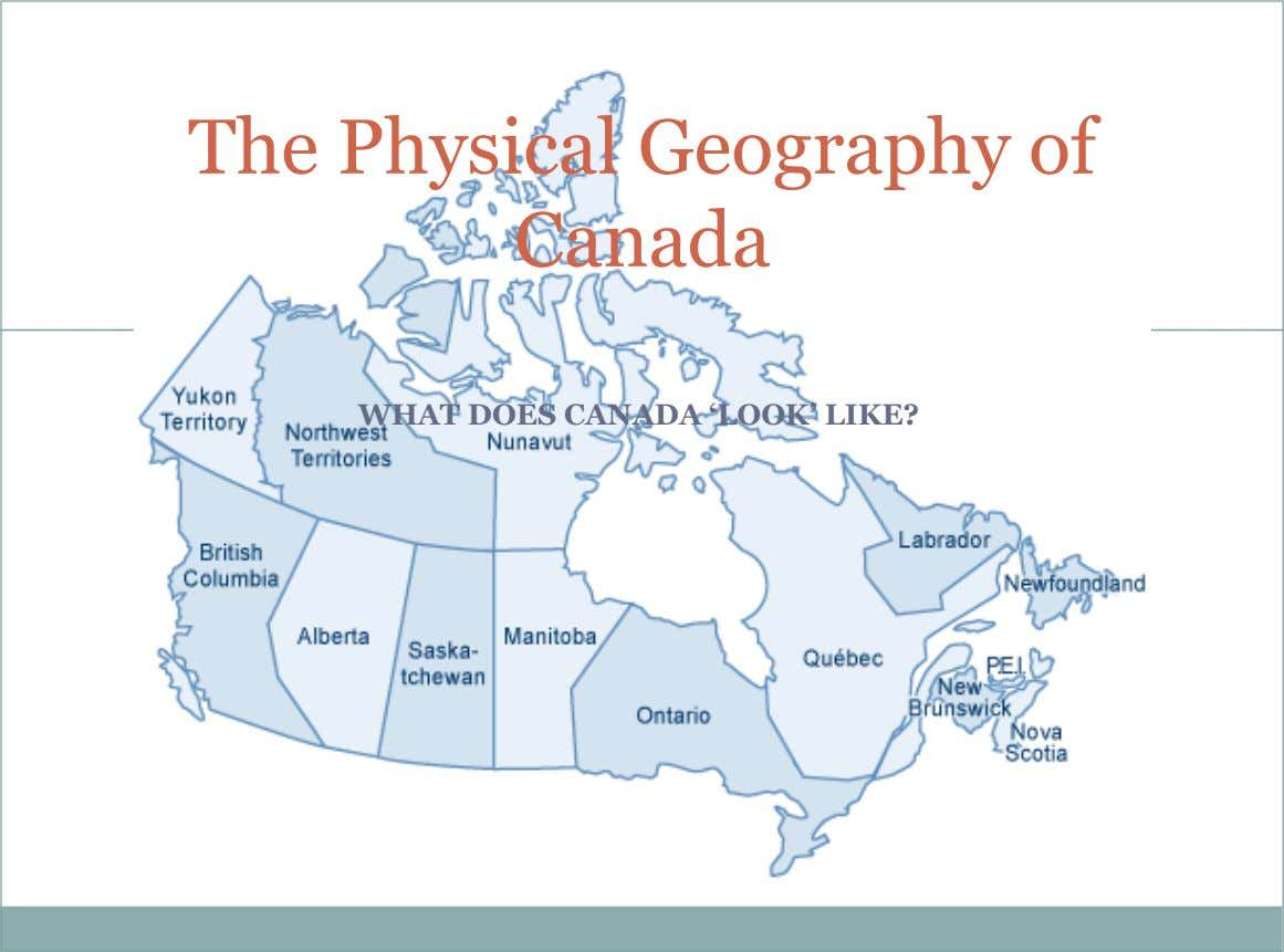 The Physical Geography of Canada WHAT DOES CANADA 'LOOK' LIKE?