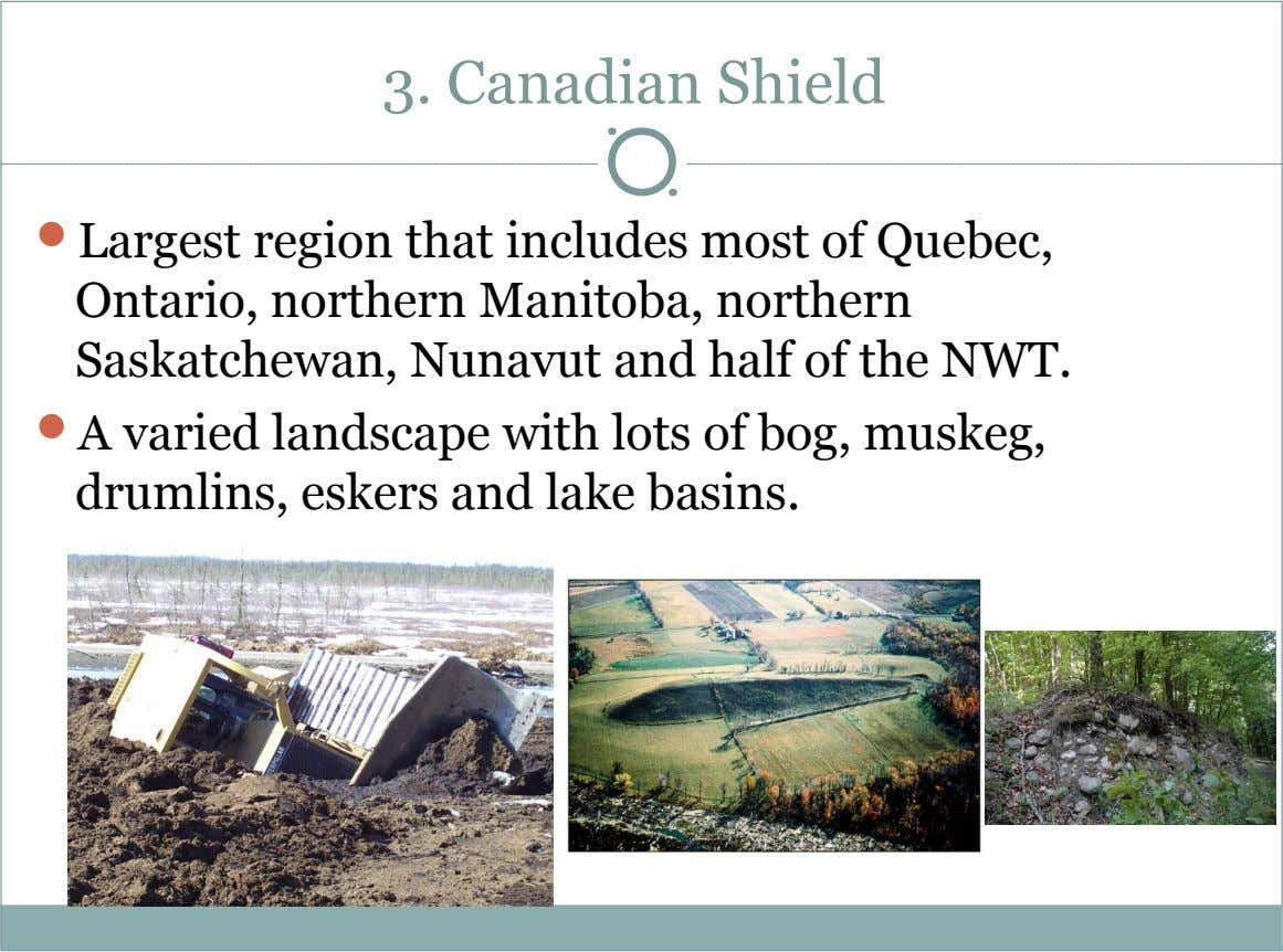 3. Canadian Shield  Largest region that includes most of Quebec, Ontario, northern Manitoba, northern Saskatchewan,