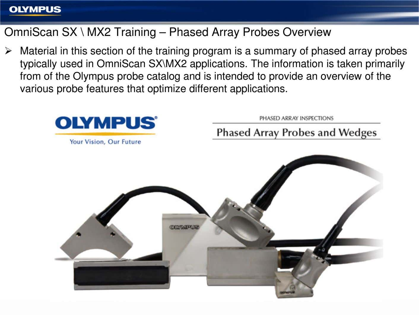 OmniScan SX \ MX2 Training – Phased Array Probes Overview Material in this section of