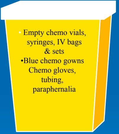 • Empty chemo vials, syringes, IV bags & sets •Blue chemo gowns Chemo gloves, tubing,