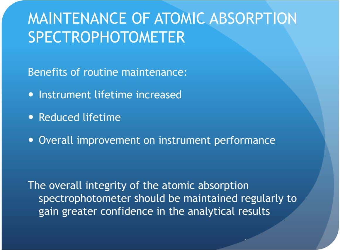 MAINTENANCE OF ATOMIC ABSORPTION SPECTROPHOTOMETER Benefits of routine maintenance:  Instrument lifetime increased  Reduced lifetime