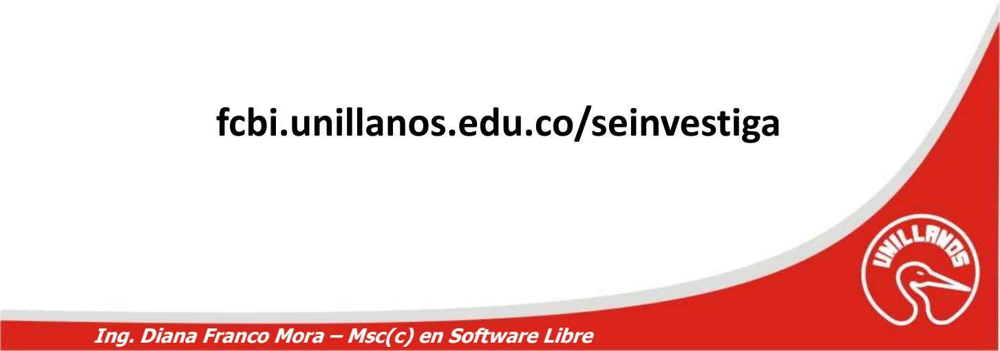 fcbi.unillanos.edu.co/seinvestiga Ing. Diana Franco Mora – Msc(c) en Software Libre