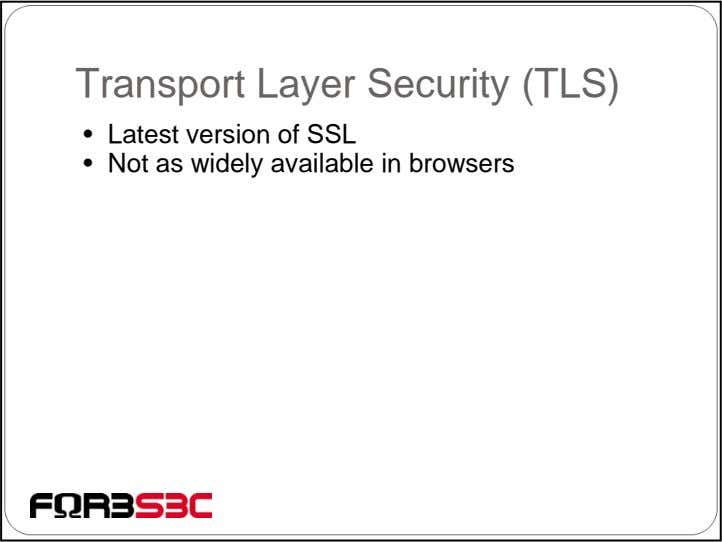 Transport Layer Security (TLS) • Latest version of SSL • Not as widely available in