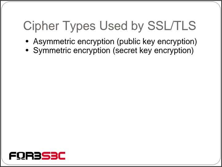 Cipher Types Used by SSL/TLS • Asymmetric encryption (public key encryption) • Symmetric encryption (secret
