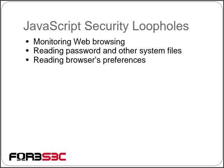 JavaScript Security Loopholes • Monitoring Web browsing • Reading password and other system files •