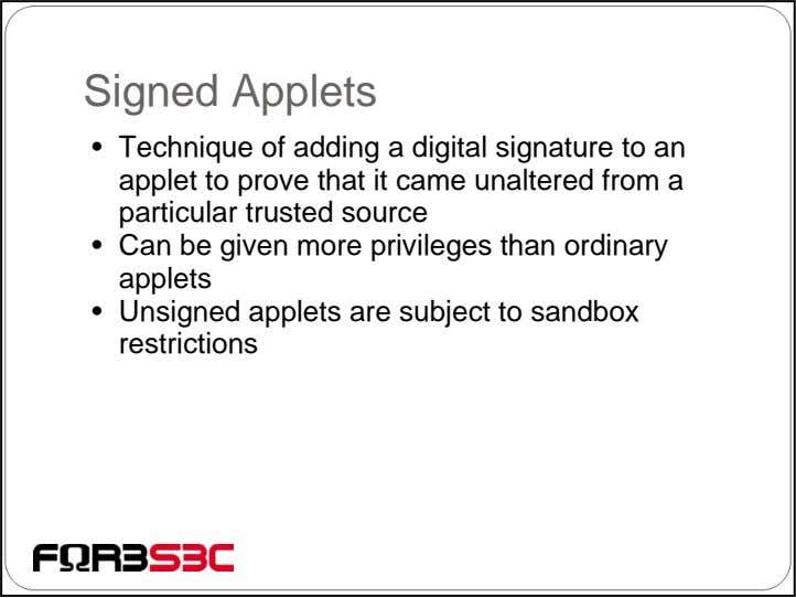 Signed Applets • Technique of adding a digital signature to an applet to prove that
