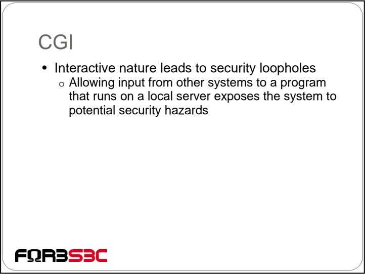 CGI • Interactive nature leads to security loopholes o Allowing input from other systems to