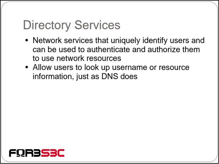 Directory Services • Network services that uniquely identify users and can be used to authenticate