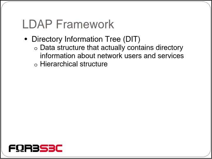 LDAP Framework • Directory Information Tree (DIT) o Data structure that actually contains directory information