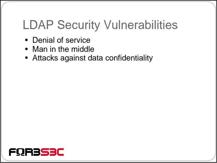 LDAP Security Vulnerabilities • Denial of service • Man in the middle • Attacks against