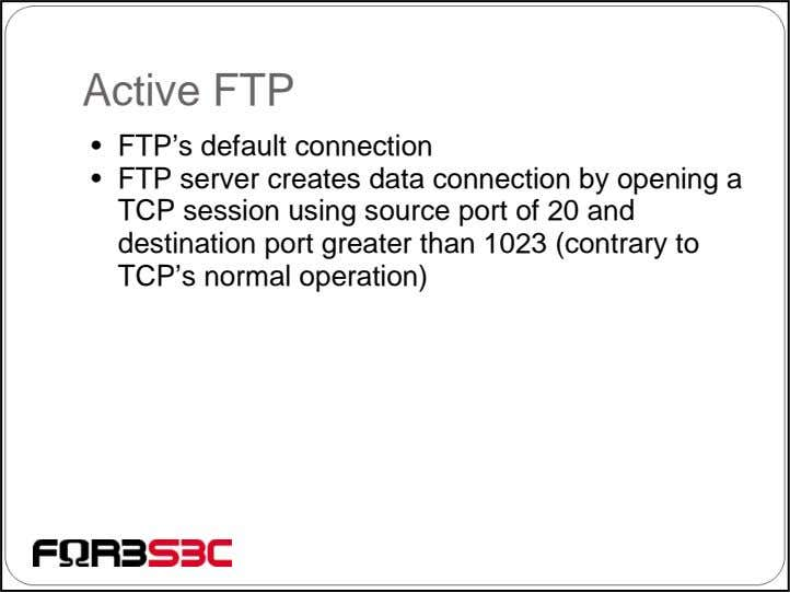 Active FTP • FTP's default connection • FTP server creates data connection by opening a