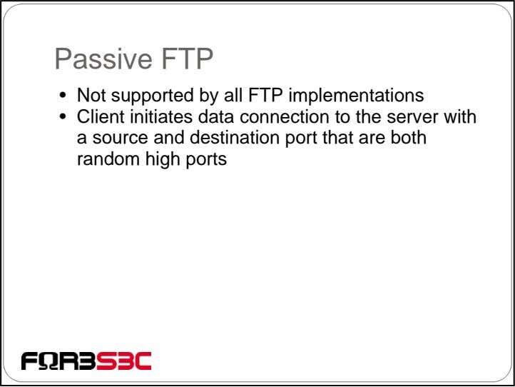 Passive FTP • Not supported by all FTP implementations • Client initiates data connection to