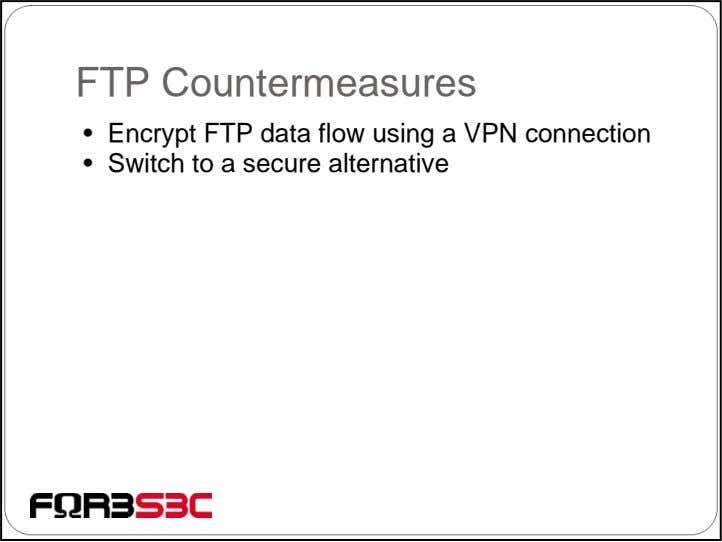 FTP Countermeasures • Encrypt FTP data flow using a VPN connection • Switch to a