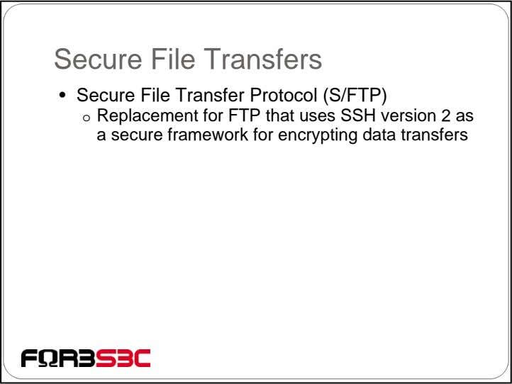 Secure File Transfers • Secure File Transfer Protocol (S/FTP) o Replacement for FTP that uses