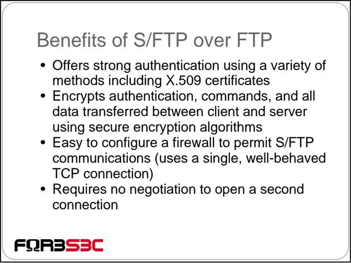 Benefits of S/FTP over FTP • Offers strong authentication using a variety of methods including