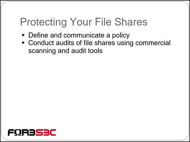 Protecting Your File Shares • Define and communicate a policy • Conduct audits of file