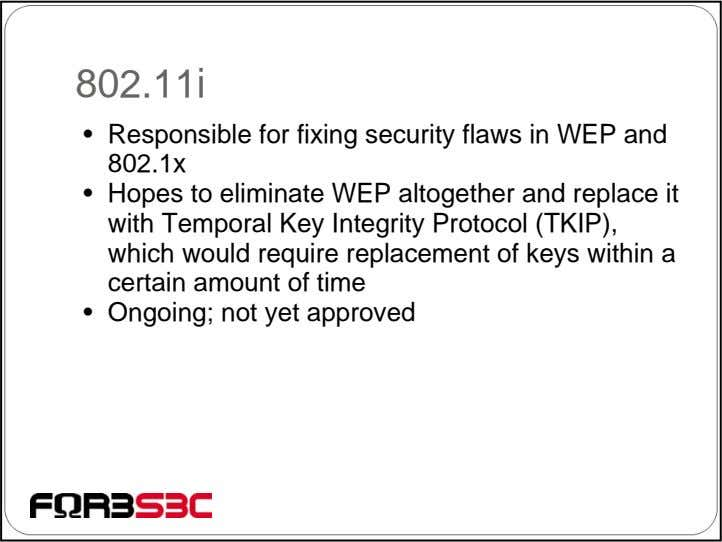 802.11i • Responsible for fixing security flaws in WEP and 802.1x • Hopes to eliminate